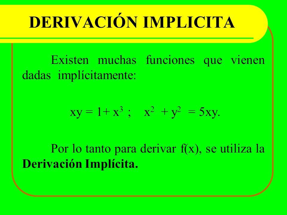 DERIVACIÓN IMPLICITA Existen muchas funciones que vienen dadas implícitamente: xy = 1+ x 3 ; x 2 + y 2 = 5xy. Por lo tanto para derivar f(x), se utili