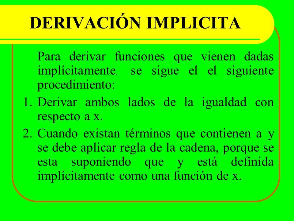 DERIVACIÓN IMPLICITA Para derivar funciones que vienen dadas implícitamente, se sigue el el siguiente procedimiento: 1.Derivar ambos lados de la igual