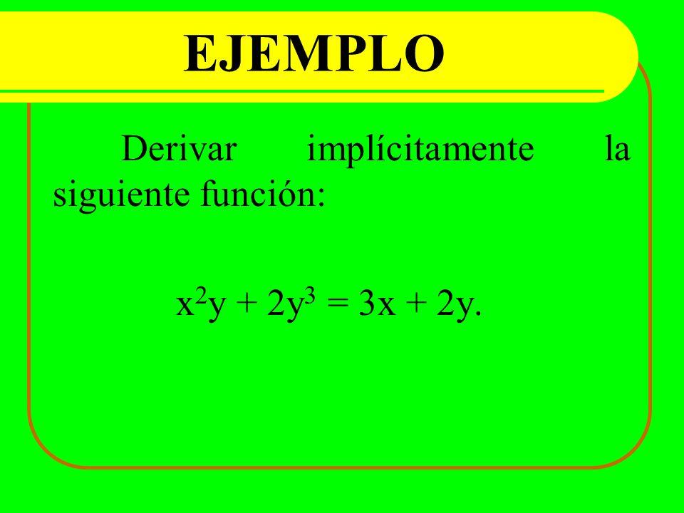 EJEMPLO Derivar implícitamente la siguiente función: x 2 y + 2y 3 = 3x + 2y.