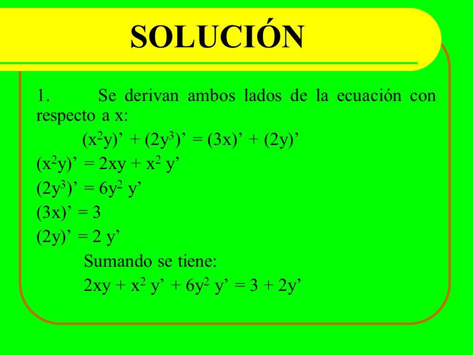SOLUCIÓN 1. Se derivan ambos lados de la ecuación con respecto a x: (x 2 y) + (2y 3 ) = (3x) + (2y) (x 2 y) = 2xy + x 2 y (2y 3 ) = 6y 2 y (3x) = 3 (2