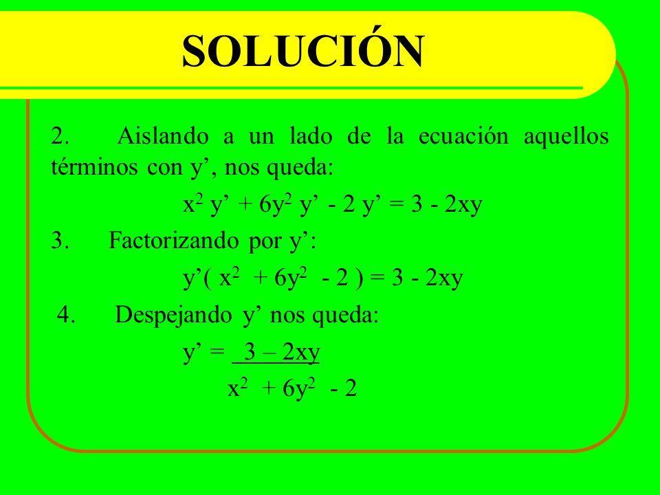 SOLUCIÓN 2.Aislando a un lado de la ecuación aquellos términos con y, nos queda: x 2 y + 6y 2 y - 2 y = 3 - 2xy 3. Factorizando por y: y( x 2 + 6y 2 -