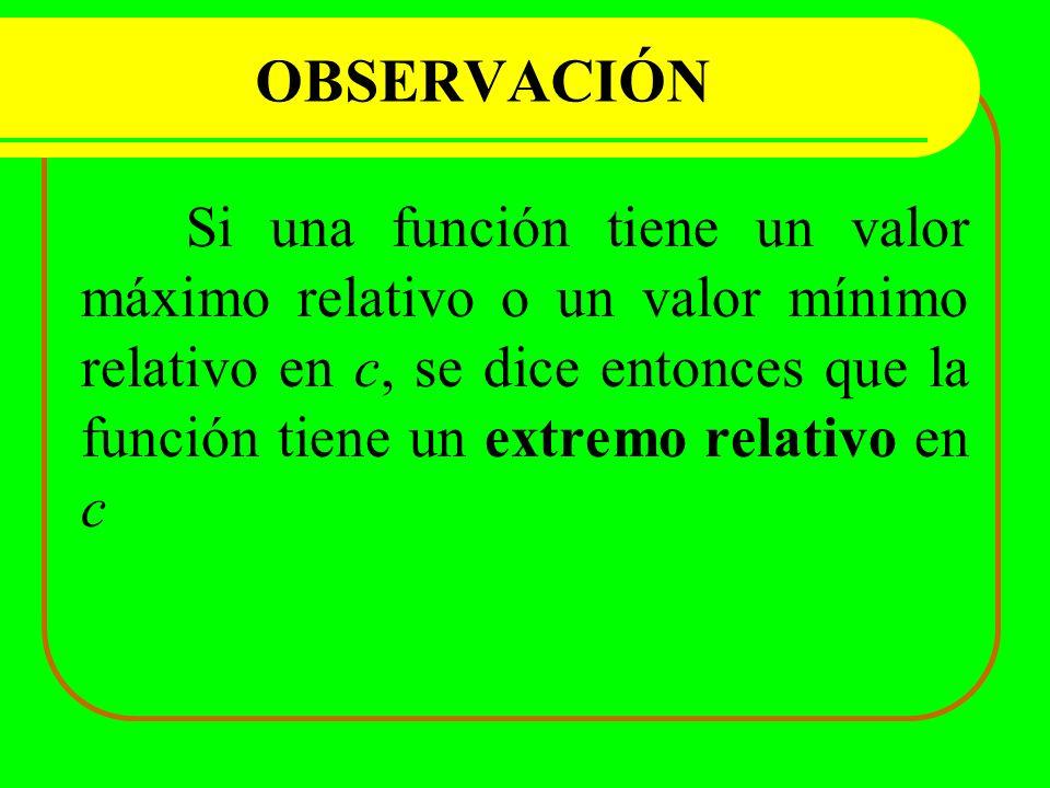 OBSERVACIÓN Si una función tiene un valor máximo relativo o un valor mínimo relativo en c, se dice entonces que la función tiene un extremo relativo e