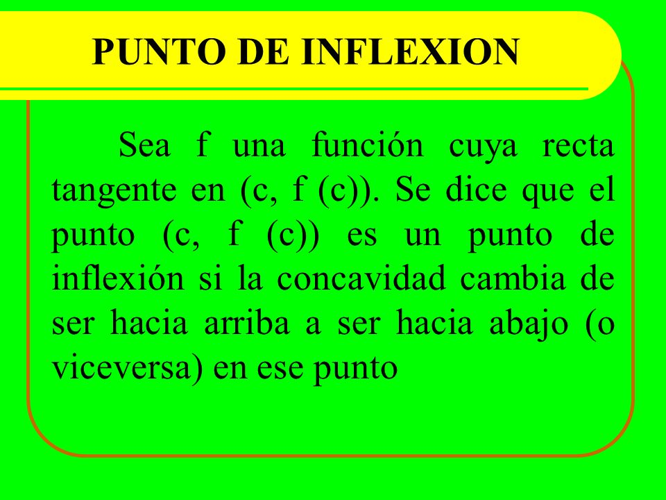 PUNTO DE INFLEXION Sea f una función cuya recta tangente en (c, f (c)). Se dice que el punto (c, f (c)) es un punto de inflexión si la concavidad camb