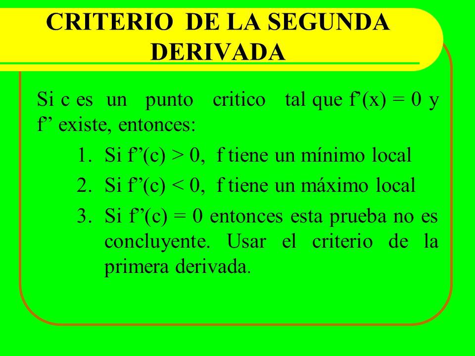 CRITERIO DE LA SEGUNDA DERIVADA Si c es un punto critico tal que f(x) = 0 y f existe, entonces: 1.Si f(c) > 0, f tiene un mínimo local 2.Si f(c) < 0,