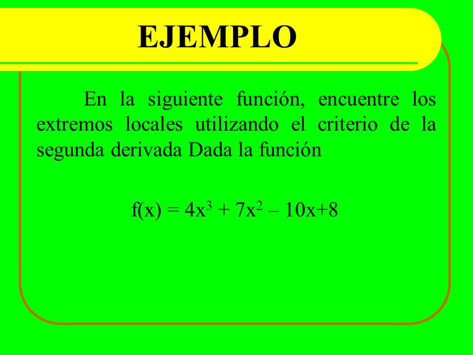 EJEMPLO En la siguiente función, encuentre los extremos locales utilizando el criterio de la segunda derivada Dada la función f(x) = 4x 3 + 7x 2 – 10x