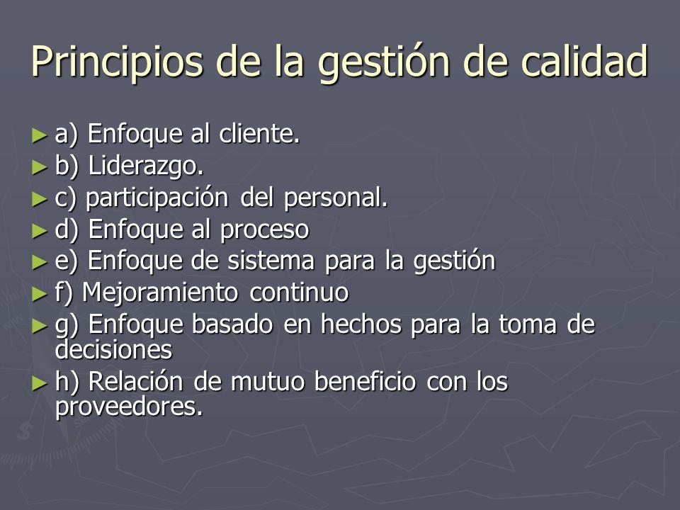 Principios de la gestión de calidad a) Enfoque al cliente. a) Enfoque al cliente. b) Liderazgo. b) Liderazgo. c) participación del personal. c) partic