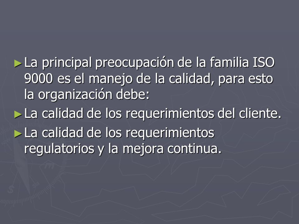 La principal preocupación de la familia ISO 9000 es el manejo de la calidad, para esto la organización debe: La principal preocupación de la familia I