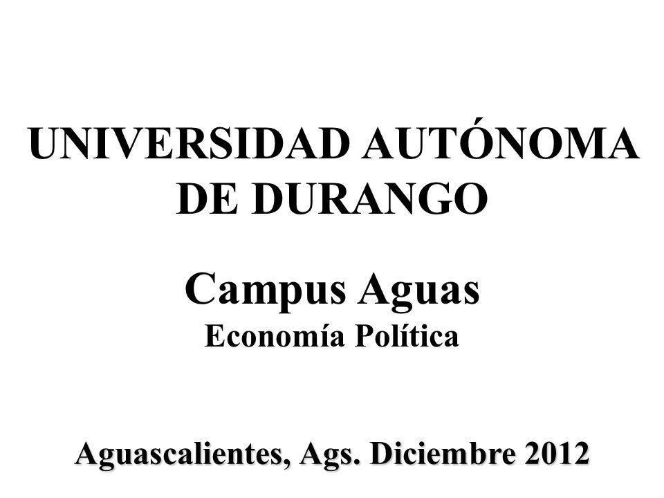 Aguascalientes, Ags. Diciembre 2012 UNIVERSIDAD AUTÓNOMA DE DURANGO Campus Aguas Economía Política