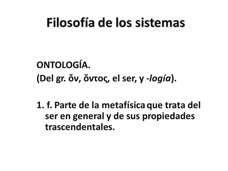 Filosofía de los sistemas ONTOLOGÍA. (Del gr. ν, ντος, el ser, y -logía). 1. f. Parte de la metafísica que trata del ser en general y de sus propiedad