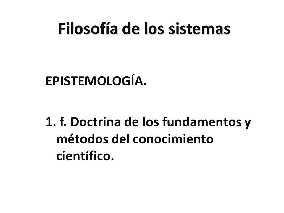 Filosofía de los sistemas EPISTEMOLOGÍA. 1. f. Doctrina de los fundamentos y métodos del conocimiento científico.