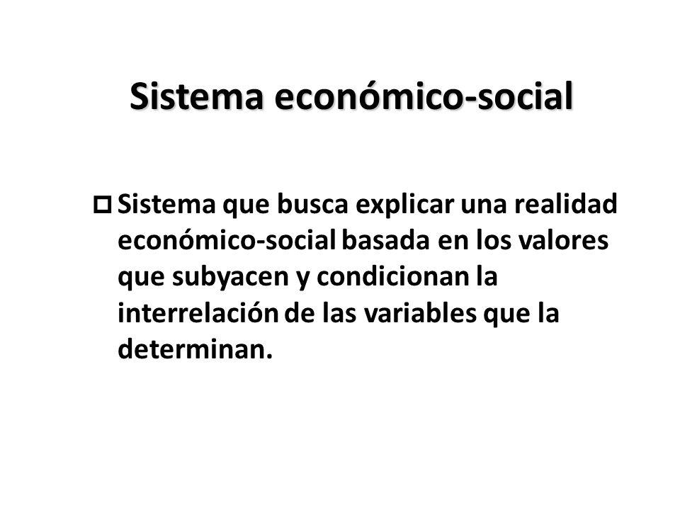 Sistema económico-social p Sistema que busca explicar una realidad económico-social basada en los valores que subyacen y condicionan la interrelación