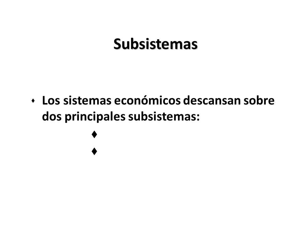 Subsistemas s Los sistemas económicos descansan sobre dos principales subsistemas: t