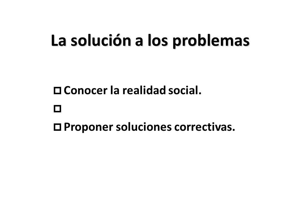 La solución a los problemas p Conocer la realidad social. p p Proponer soluciones correctivas.