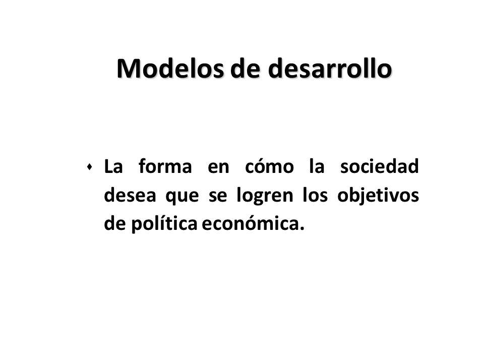 Modelos de desarrollo s La forma en cómo la sociedad desea que se logren los objetivos de política económica.