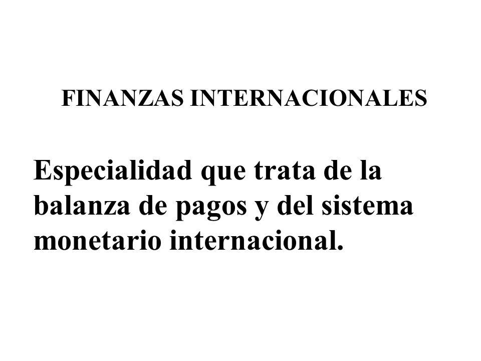 FINANZAS INTERNACIONALES Especialidad que trata de la balanza de pagos y del sistema monetario internacional.