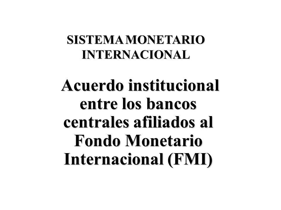 SISTEMA MONETARIO INTERNACIONAL Acuerdo institucional entre los bancos centrales afiliados al Fondo Monetario Internacional (FMI)