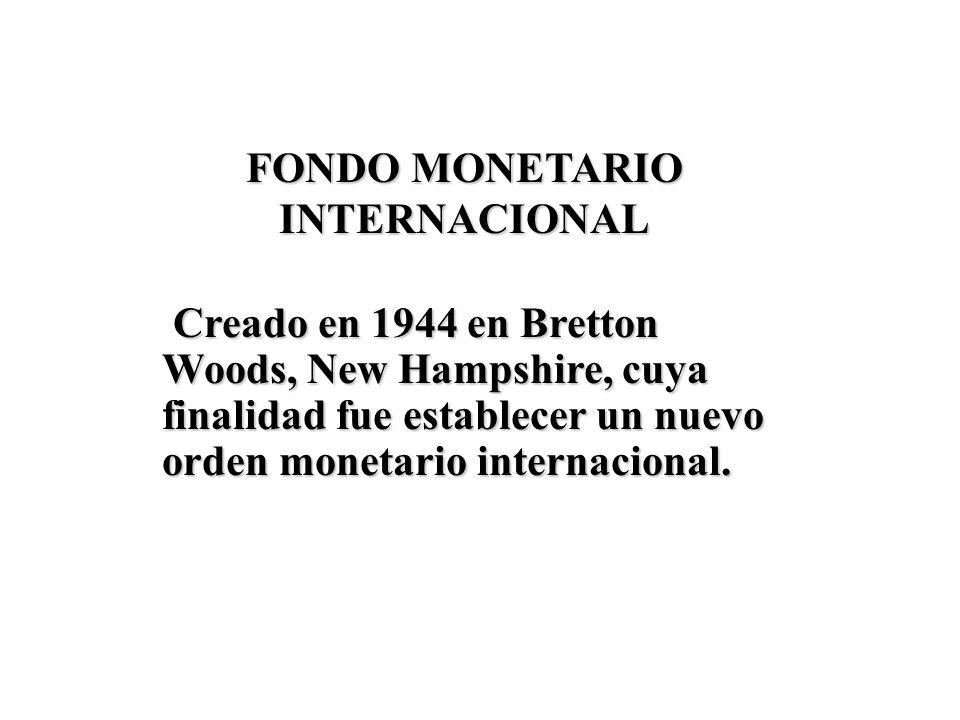 FONDO MONETARIO INTERNACIONAL Creado en 1944 en Bretton Woods, New Hampshire, cuya finalidad fue establecer un nuevo orden monetario internacional.