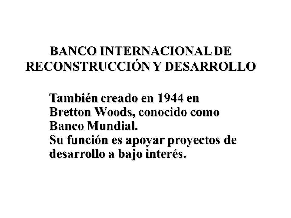 BANCO INTERNACIONAL DE RECONSTRUCCIÓN Y DESARROLLO También creadoen 1944 en Bretton Woods, conocido como Banco Mundial. También creado en 1944 en Bret