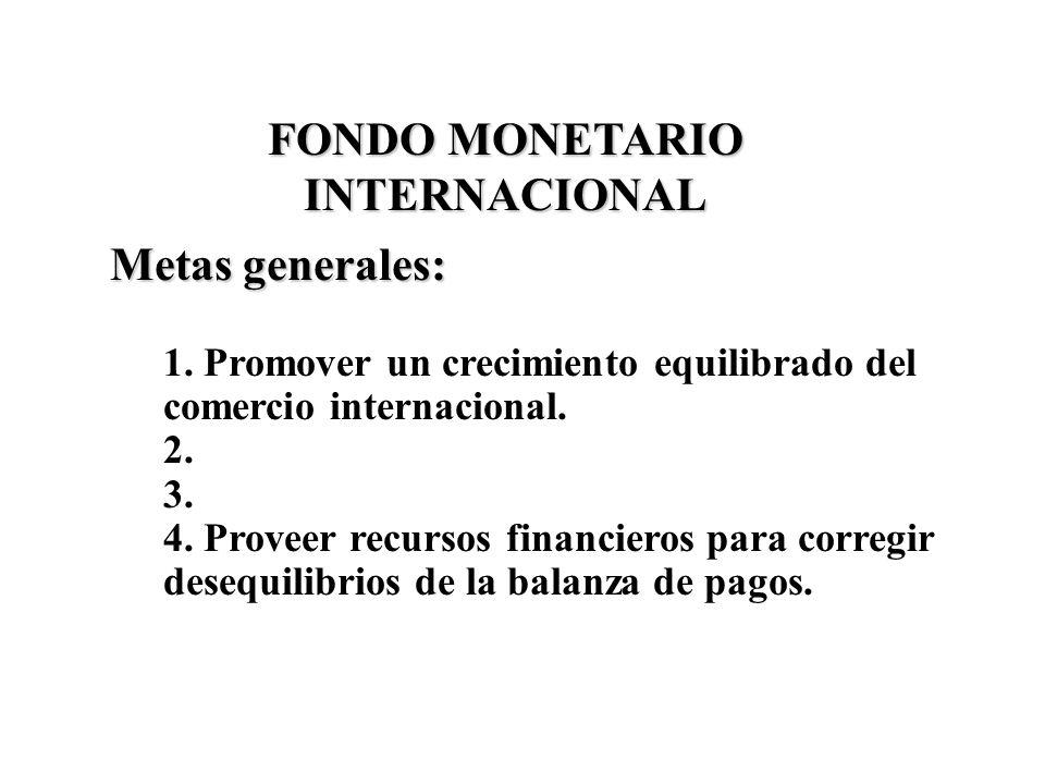 FONDO MONETARIO INTERNACIONAL Metas generales: 1. Promover un crecimiento equilibrado del comercio internacional. 2. 3. 4. Proveer recursos financiero