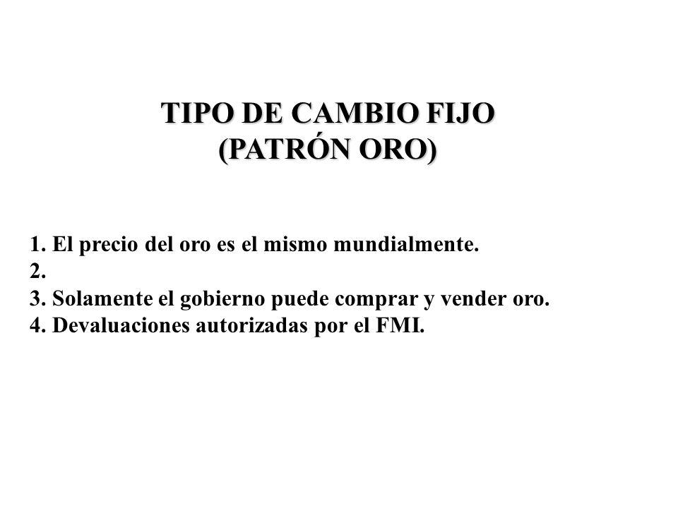 TIPO DE CAMBIO FIJO (PATRÓN ORO) 1. El precio del oro es el mismo mundialmente. 2. 3. Solamente el gobierno puede comprar y vender oro. 4. Devaluacion
