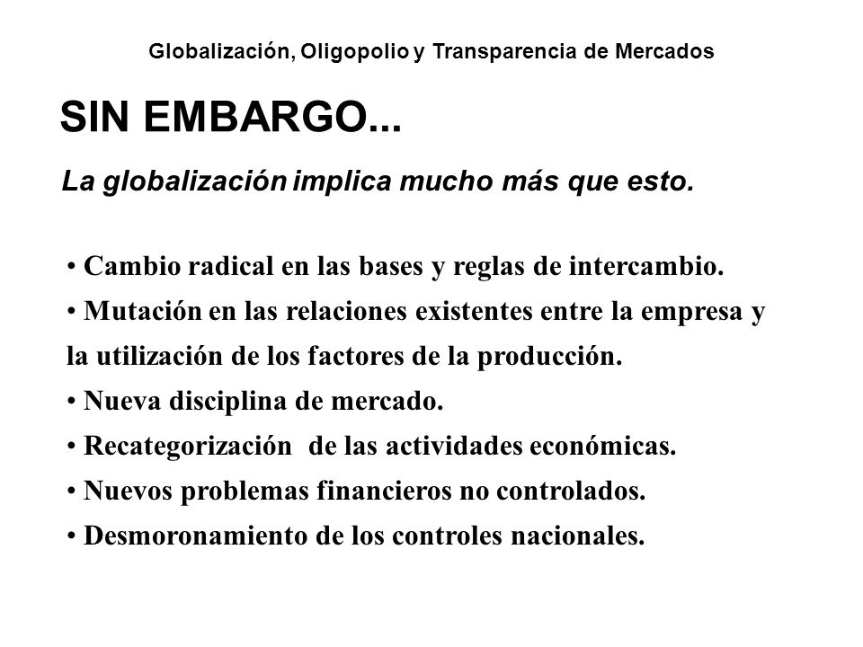 Globalización, Oligopolio y Transparencia de Mercados La globalización implica mucho más que esto. SIN EMBARGO... Cambio radical en las bases y reglas