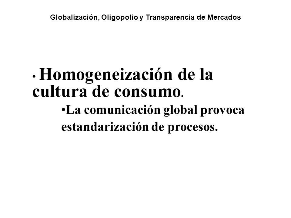 Homogeneización de la cultura de consumo. La comunicación global provoca estandarización de procesos. Globalización, Oligopolio y Transparencia de Mer