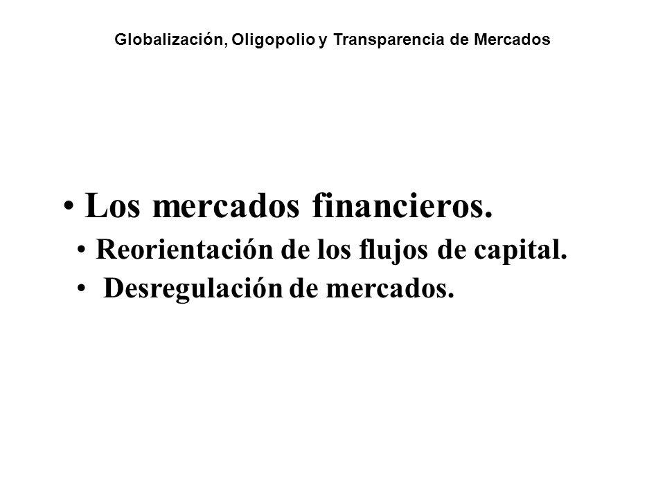 Los mercados financieros. Reorientación de los flujos de capital. Desregulación de mercados. Globalización, Oligopolio y Transparencia de Mercados