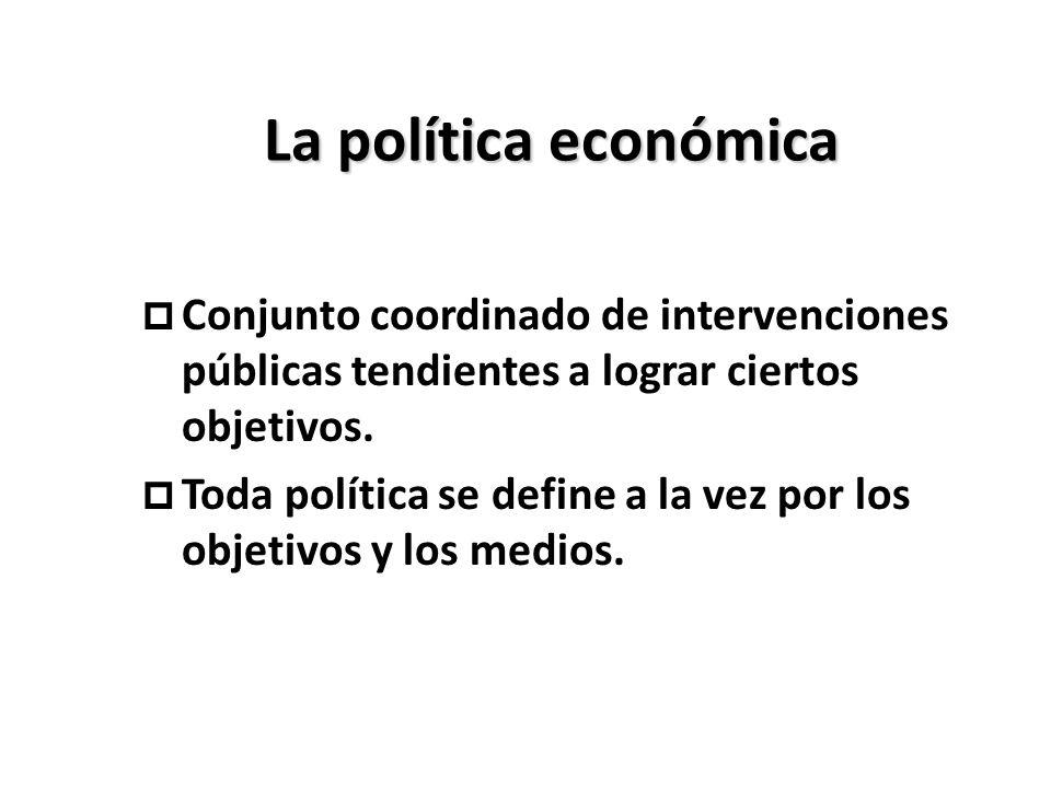 La política económica p Conjunto coordinado de intervenciones públicas tendientes a lograr ciertos objetivos. p Toda política se define a la vez por l