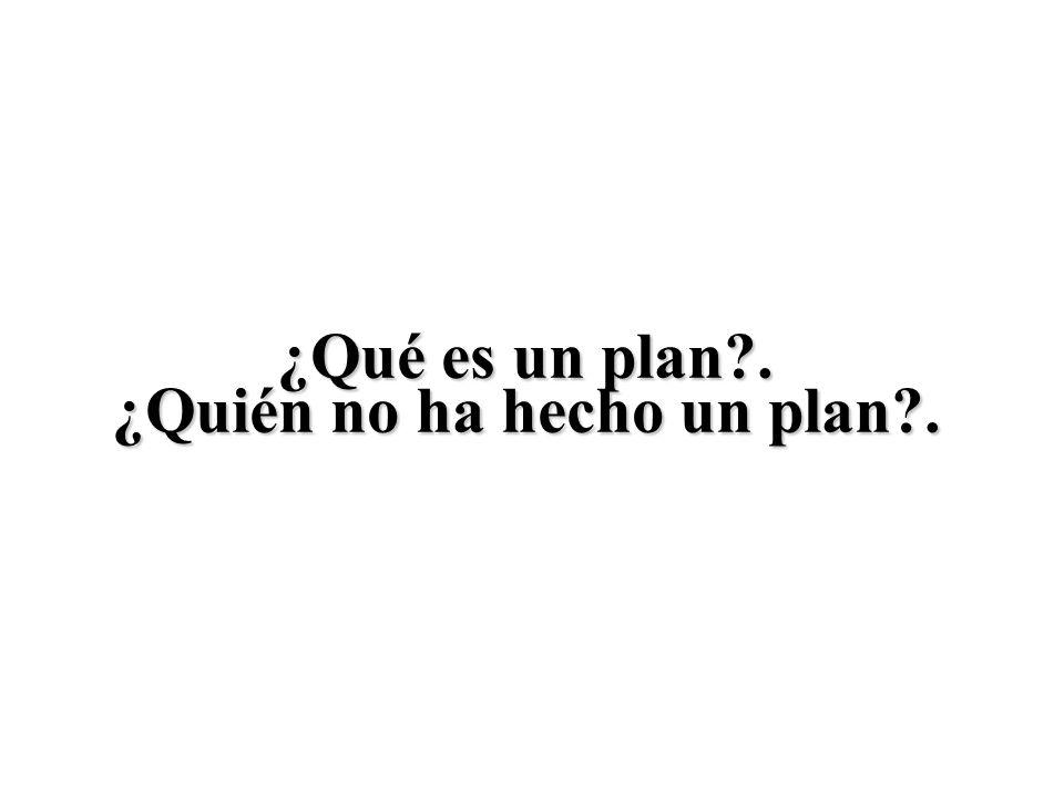 ¿Qué es un plan?. ¿Quién no ha hecho un plan?.