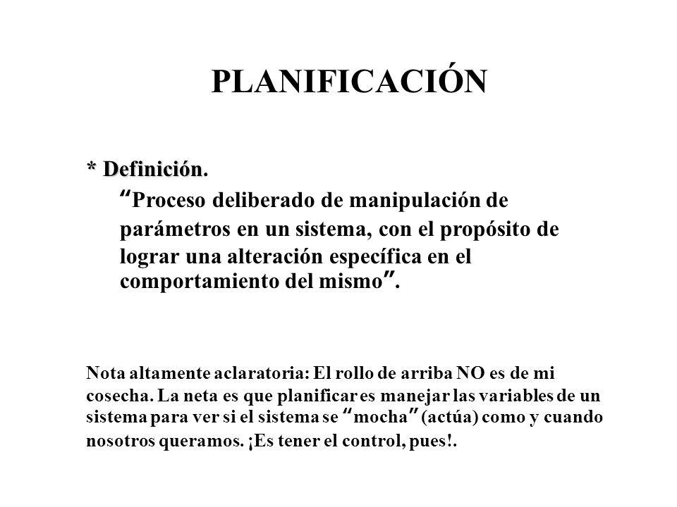 PLANIFICACIÓN * Definición * Definición. Proceso deliberado de manipulación de parámetros en un sistema, con el propósito de lograr una alteración esp