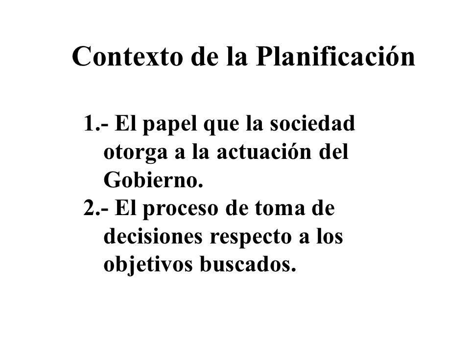 Contexto de la Planificación 1.- El papel que la sociedad otorga a la actuación del Gobierno. 2.- El proceso de toma de decisiones respecto a los obje