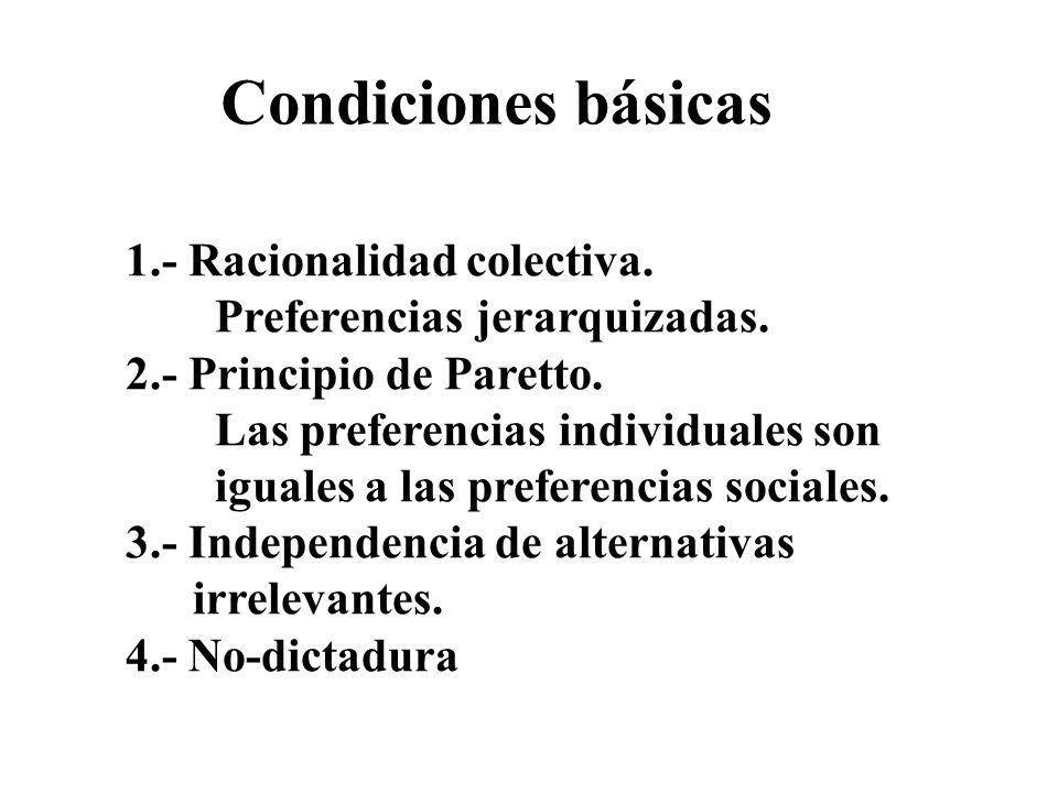 Condiciones básicas 1.- Racionalidad colectiva. Preferencias jerarquizadas. 2.- Principio de Paretto. Las preferencias individuales son iguales a las