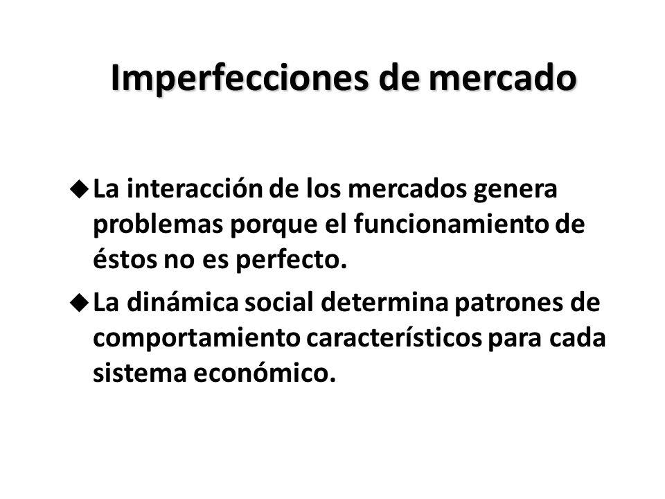 Imperfecciones de mercado u La interacción de los mercados genera problemas porque el funcionamiento de éstos no es perfecto. u La dinámica social det