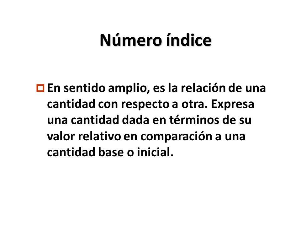 Número índice p En sentido amplio, es la relación de una cantidad con respecto a otra. Expresa una cantidad dada en términos de su valor relativo en c