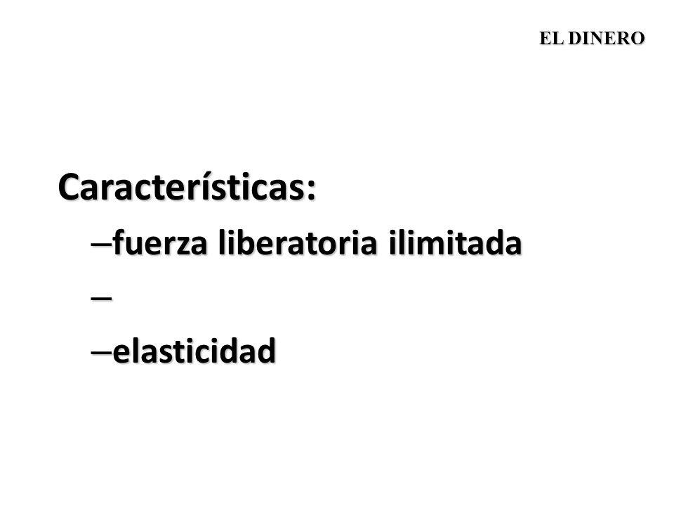 Características: – fuerza liberatoria ilimitada – – elasticidad EL DINERO