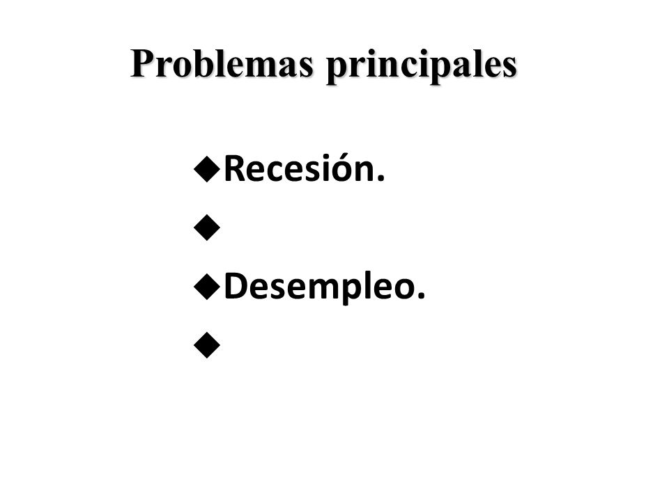 u Recesión. u u Desempleo. u Problemas principales