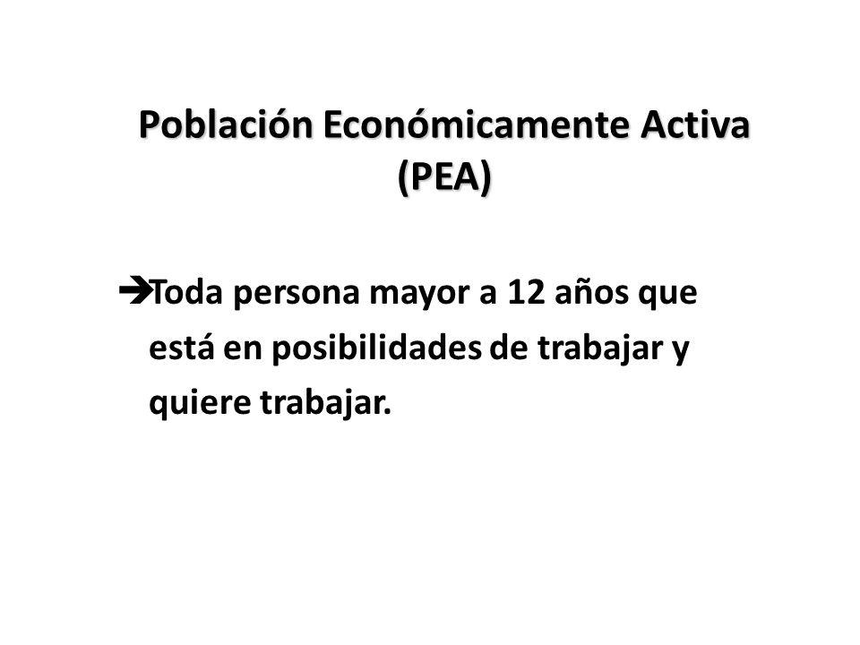 Población Económicamente Activa (PEA) èToda persona mayor a 12 años que está en posibilidades de trabajar y quiere trabajar.