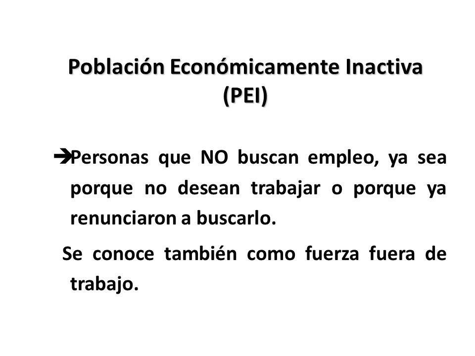 Población Económicamente Inactiva (PEI) èPersonas que NO buscan empleo, ya sea porque no desean trabajar o porque ya renunciaron a buscarlo. Se conoce
