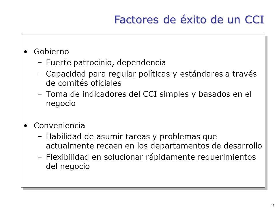 17 Factores de éxito de un CCI Gobierno –Fuerte patrocinio, dependencia –Capacidad para regular políticas y estándares a través de comités oficiales –
