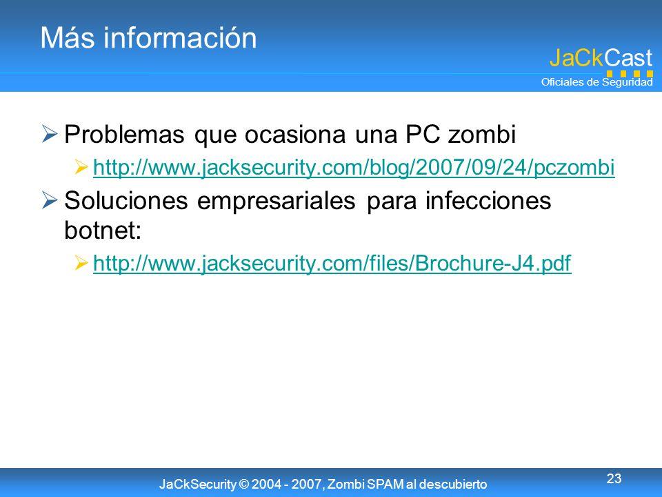 JaCkCast Oficiales de Seguridad JaCkSecurity © 2004 - 2007, Zombi SPAM al descubierto 23 Más información Problemas que ocasiona una PC zombi http://www.jacksecurity.com/blog/2007/09/24/pczombi Soluciones empresariales para infecciones botnet: http://www.jacksecurity.com/files/Brochure-J4.pdf