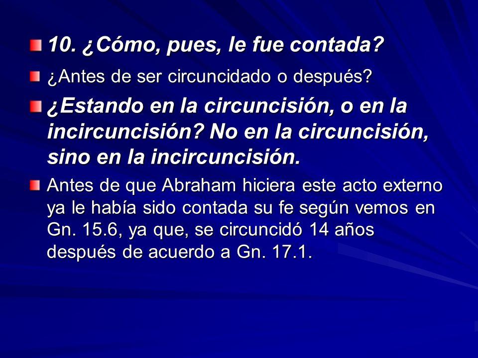 10. ¿Cómo, pues, le fue contada? ¿Antes de ser circuncidado o después? ¿Estando en la circuncisión, o en la incircuncisión? No en la circuncisión, sin