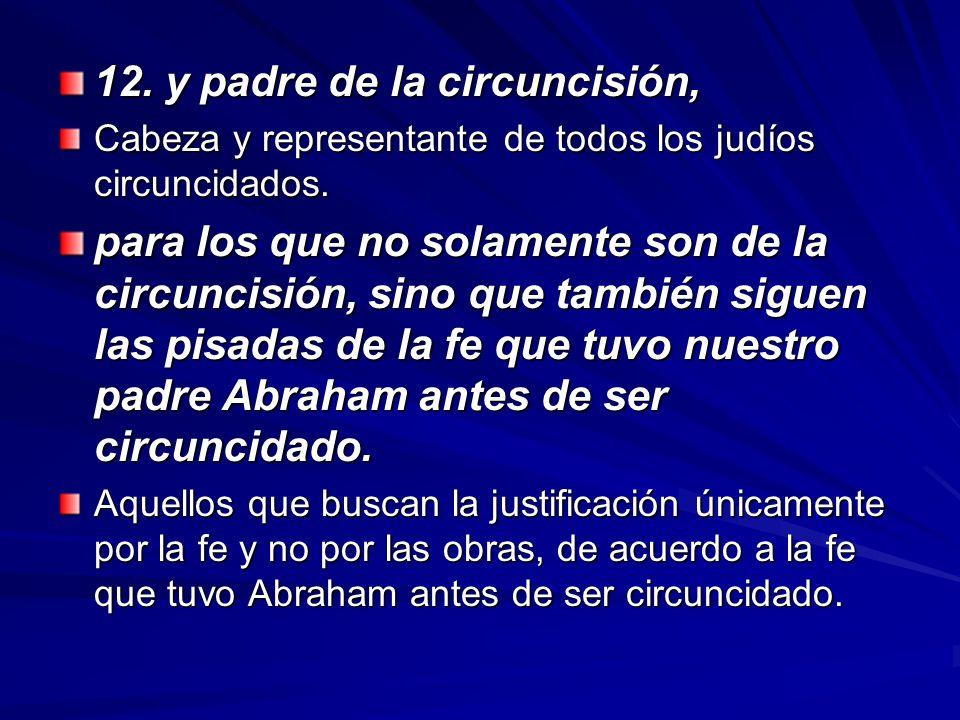12. y padre de la circuncisión, Cabeza y representante de todos los judíos circuncidados. para los que no solamente son de la circuncisión, sino que t