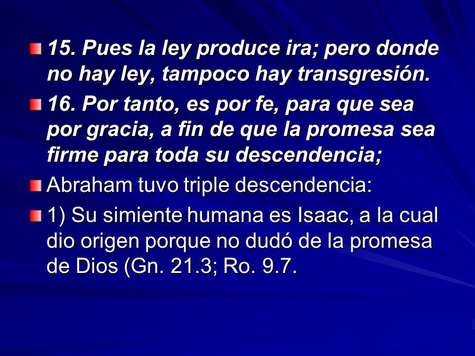 15. Pues la ley produce ira; pero donde no hay ley, tampoco hay transgresión. 16. Por tanto, es por fe, para que sea por gracia, a fin de que la prome