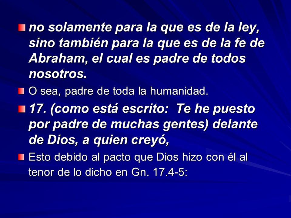 no solamente para la que es de la ley, sino también para la que es de la fe de Abraham, el cual es padre de todos nosotros. O sea, padre de toda la hu