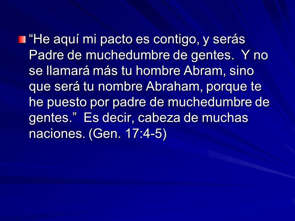 He aquí mi pacto es contigo, y serás Padre de muchedumbre de gentes. Y no se llamará más tu hombre Abram, sino que será tu nombre Abraham, porque te h
