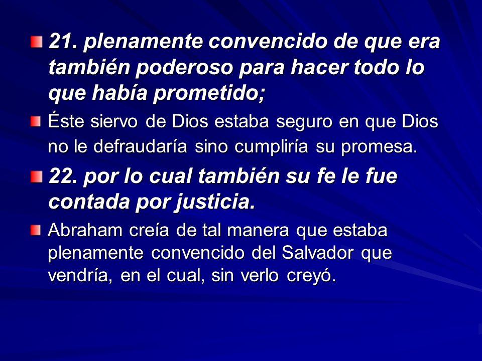 21. plenamente convencido de que era también poderoso para hacer todo lo que había prometido; Éste siervo de Dios estaba seguro en que Dios no le defr
