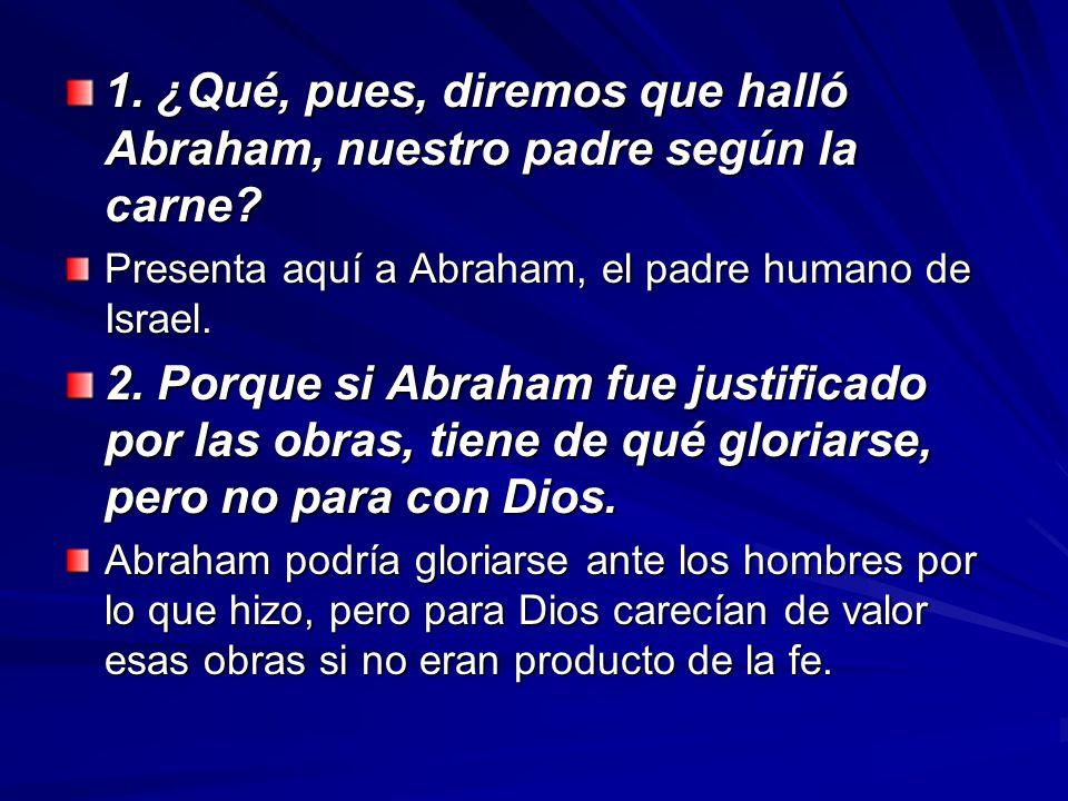 1. ¿Qué, pues, diremos que halló Abraham, nuestro padre según la carne? Presenta aquí a Abraham, el padre humano de Israel. 2. Porque si Abraham fue j