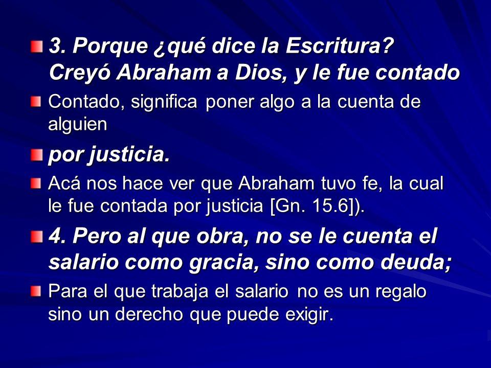 3. Porque ¿qué dice la Escritura? Creyó Abraham a Dios, y le fue contado Contado, significa poner algo a la cuenta de alguien por justicia. Acá nos ha