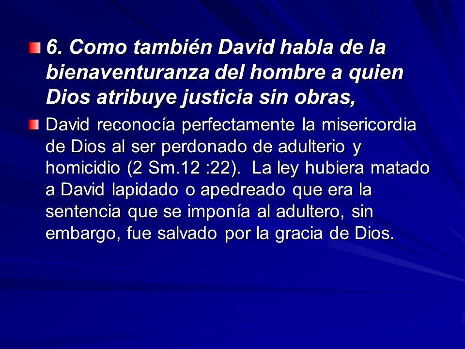 6. Como también David habla de la bienaventuranza del hombre a quien Dios atribuye justicia sin obras, David reconocía perfectamente la misericordia d