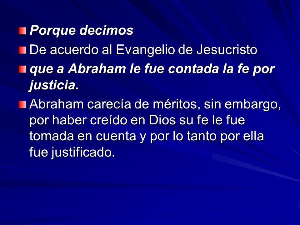 Porque decimos De acuerdo al Evangelio de Jesucristo que a Abraham le fue contada la fe por justicia. Abraham carecía de méritos, sin embargo, por hab